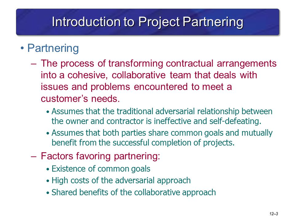 Introduction to Project Partnering Partnering –The process of transforming contractual arrangements into a cohesive, collaborative team that deals wit
