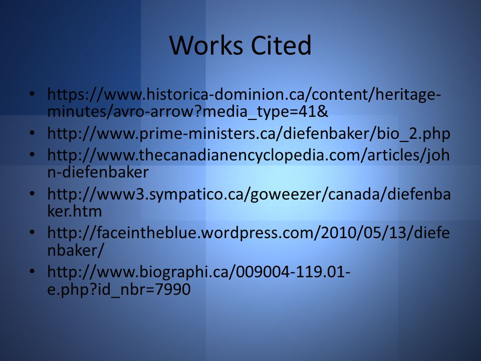 Works Cited https://www.historica-dominion.ca/content/heritage- minutes/avro-arrow media_type=41& http://www.prime-ministers.ca/diefenbaker/bio_2.php http://www.thecanadianencyclopedia.com/articles/joh n-diefenbaker http://www3.sympatico.ca/goweezer/canada/diefenba ker.htm http://faceintheblue.wordpress.com/2010/05/13/diefe nbaker/ http://www.biographi.ca/009004-119.01- e.php id_nbr=7990