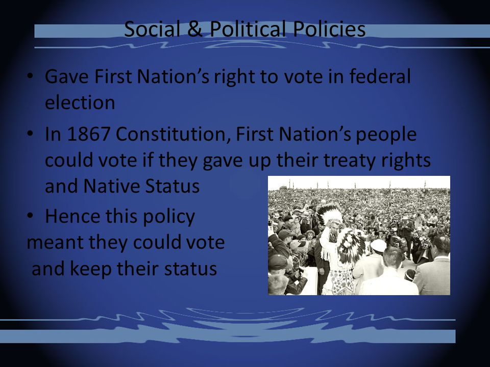 Social & Political Policies Gave First Nation's right to vote in federal election In 1867 Constitution, First Nation's people could vote if they gave up their treaty rights and Native Status Hence this policy meant they could vote and keep their status