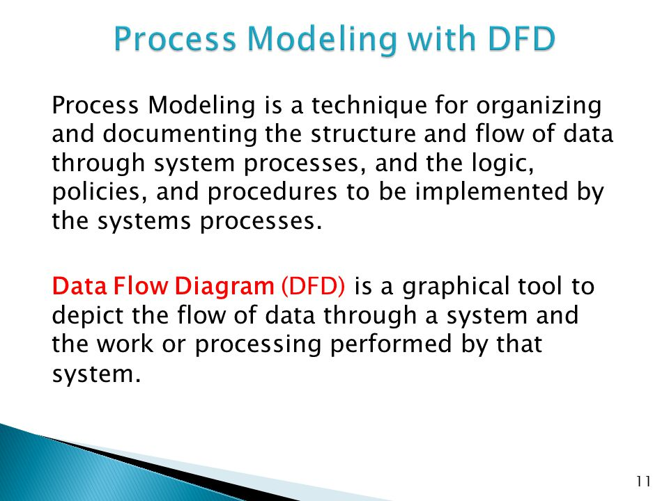  DFD documents a business function/activity/task of a system as a process  DFD describes how data is manipulated within and at the boundaries of the system  DFD shows detail of the interdependency among processes of the system, movements of data or info among the processes 12