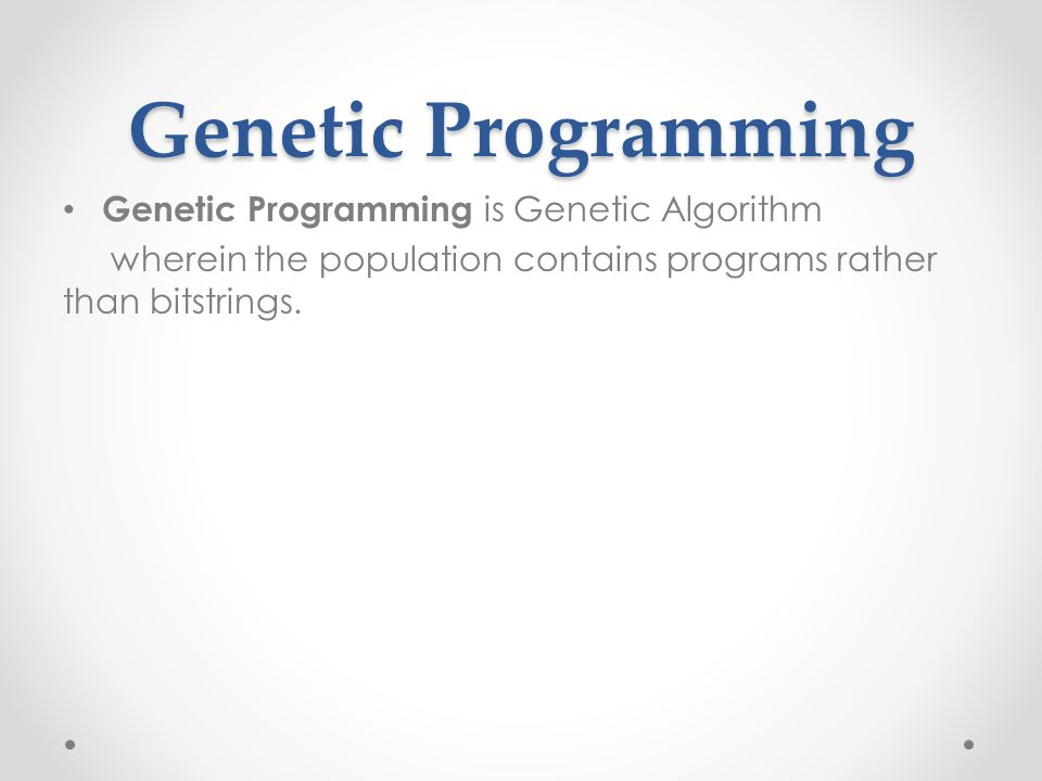 Genetic Programming Genetic Programming is Genetic Algorithm wherein the population contains programs rather than bitstrings.