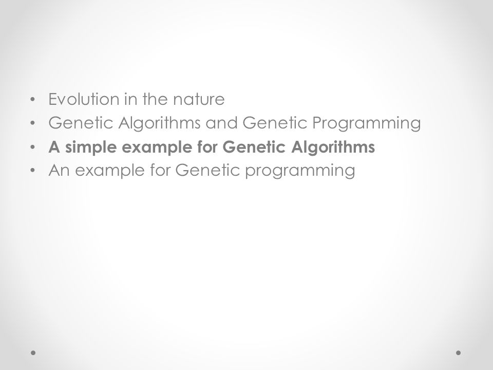 Evolution in the nature Genetic Algorithms and Genetic Programming A simple example for Genetic Algorithms An example for Genetic programming