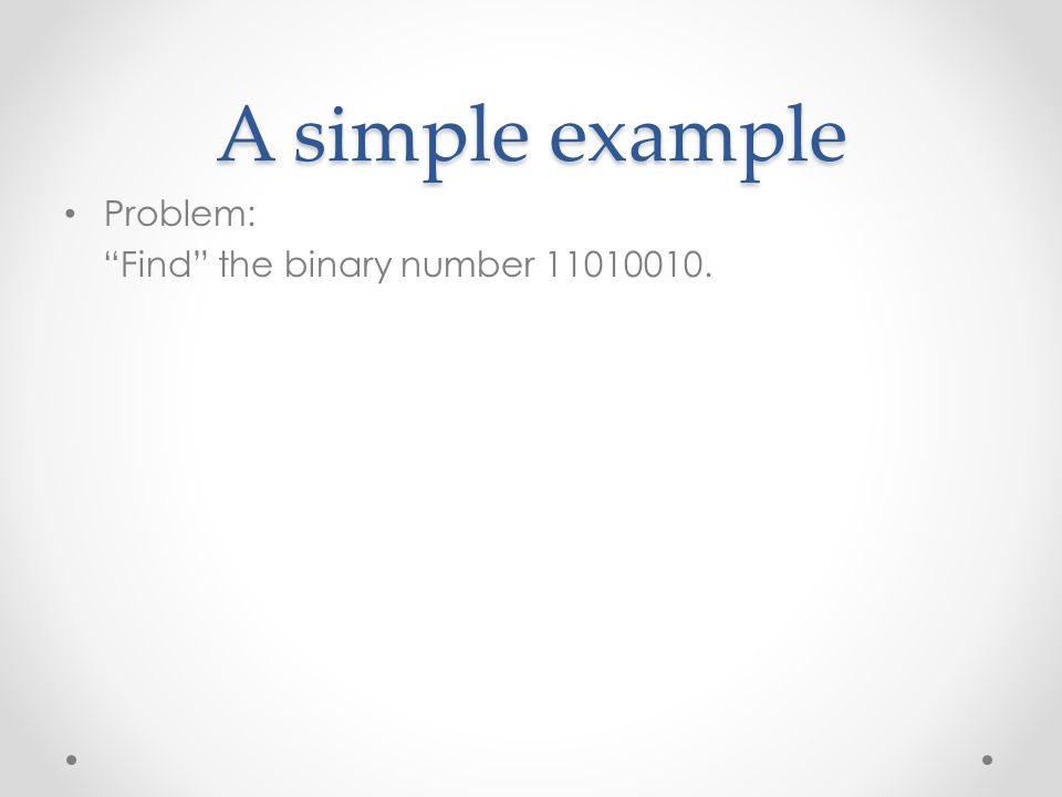 A simple example Problem: Find the binary number 11010010.