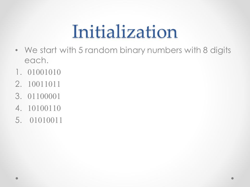 Initialization We start with 5 random binary numbers with 8 digits each.