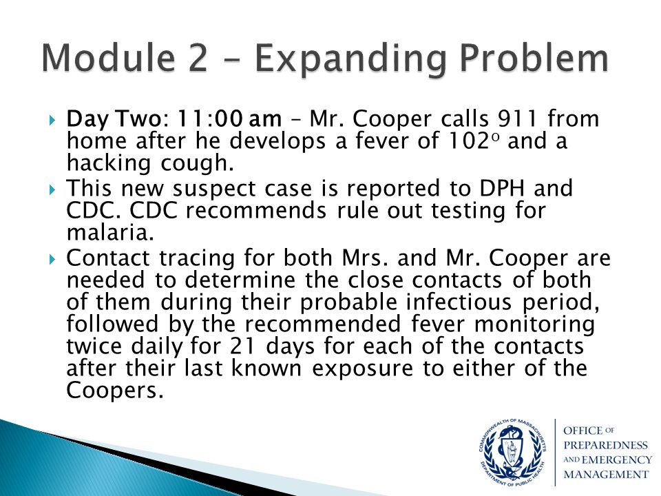  Day Two: 11:00 am – Mr. Cooper calls 911 from home after he develops a fever of 102 o and a hacking cough.  This new suspect case is reported to DP