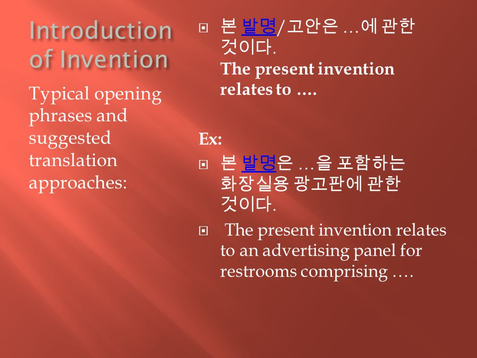Introduction of Invention Typical opening phrases and suggested translation approaches:  본 발명 / 고안은 … 에 관한 것이다.