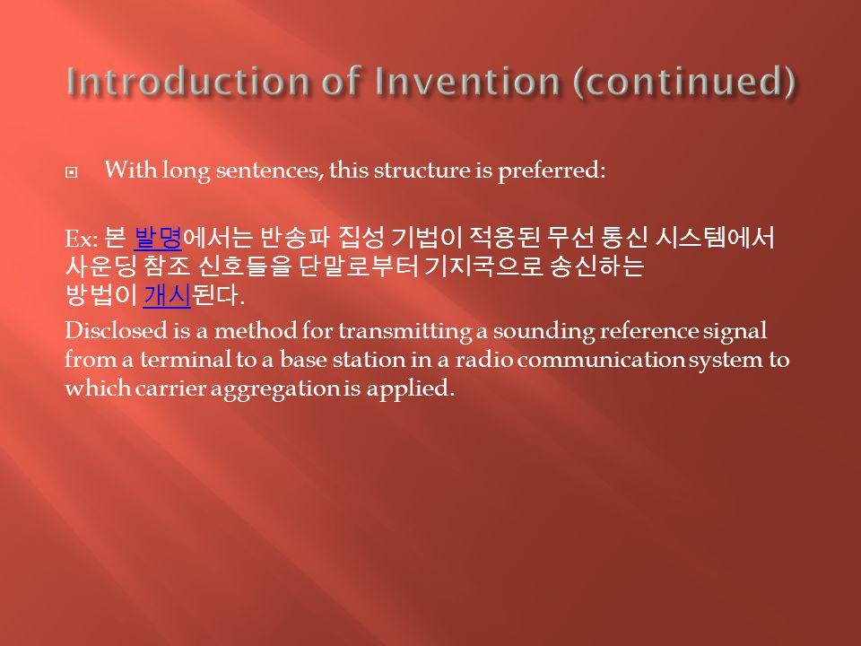  With long sentences, this structure is preferred: Ex: 본 발명에서는 반송파 집성 기법이 적용된 무선 통신 시스템에서 사운딩 참조 신호들을 단말로부터 기지국으로 송신하는 방법이 개시된다.