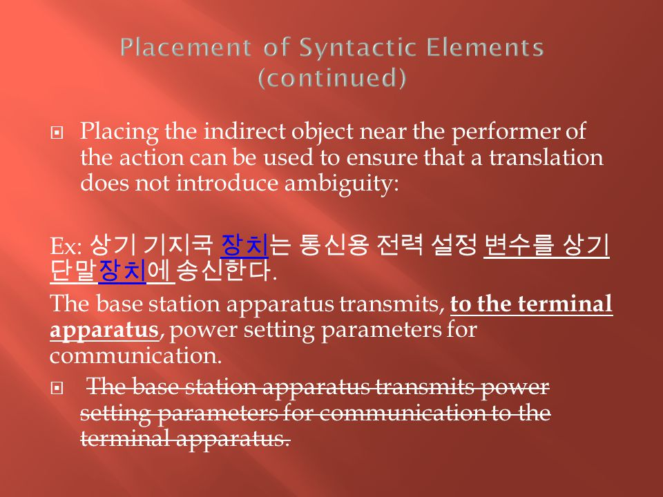  Placing the indirect object near the performer of the action can be used to ensure that a translation does not introduce ambiguity: Ex: 상기 기지국 장치는 통신용 전력 설정 변수를 상기 단말장치에 송신한다.