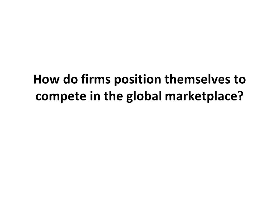 How do firms position themselves to compete in the global marketplace?