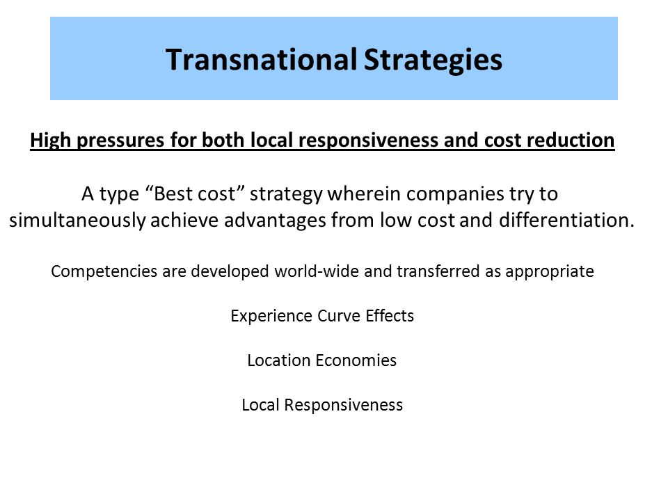 "Transnational Strategies High pressures for both local responsiveness and cost reduction A type ""Best cost"" strategy wherein companies try to simultan"