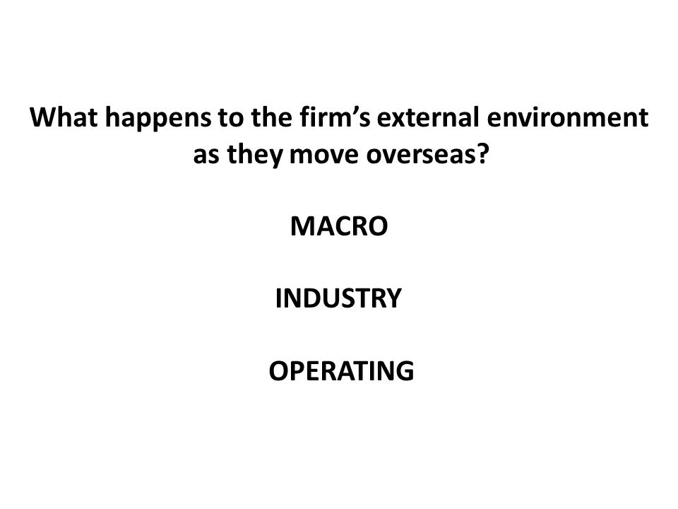 What happens to the firm's external environment as they move overseas? MACRO INDUSTRY OPERATING