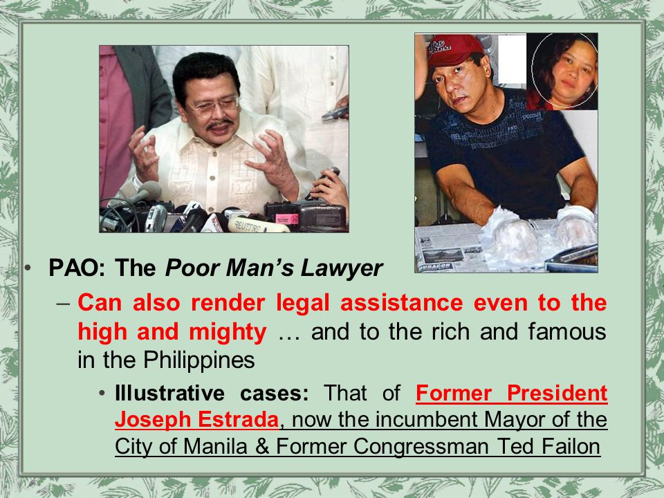 PAO: The Poor Man's Lawyer –Can also render legal assistance even to the high and mighty … and to the rich and famous in the Philippines Illustrative cases: That of Former President Joseph Estrada, now the incumbent Mayor of the City of Manila & Former Congressman Ted Failon