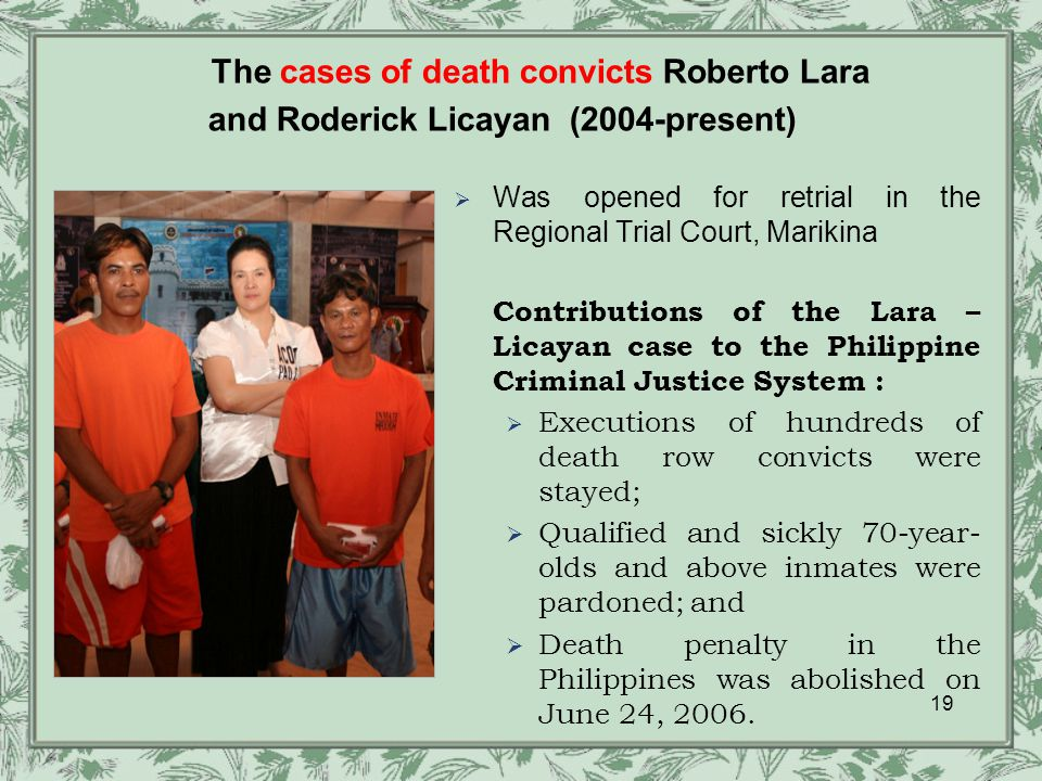 19  Was opened for retrial in the Regional Trial Court, Marikina Contributions of the Lara – Licayan case to the Philippine Criminal Justice System :  Executions of hundreds of death row convicts were stayed;  Qualified and sickly 70-year- olds and above inmates were pardoned; and  Death penalty in the Philippines was abolished on June 24, 2006.