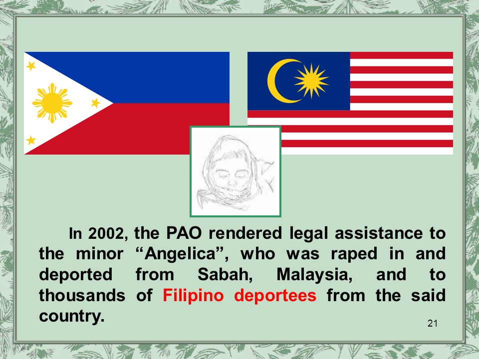 In 2002, the PAO rendered legal assistance to the minor Angelica , who was raped in and deported from Sabah, Malaysia, and to thousands of Filipino deportees from the said country.