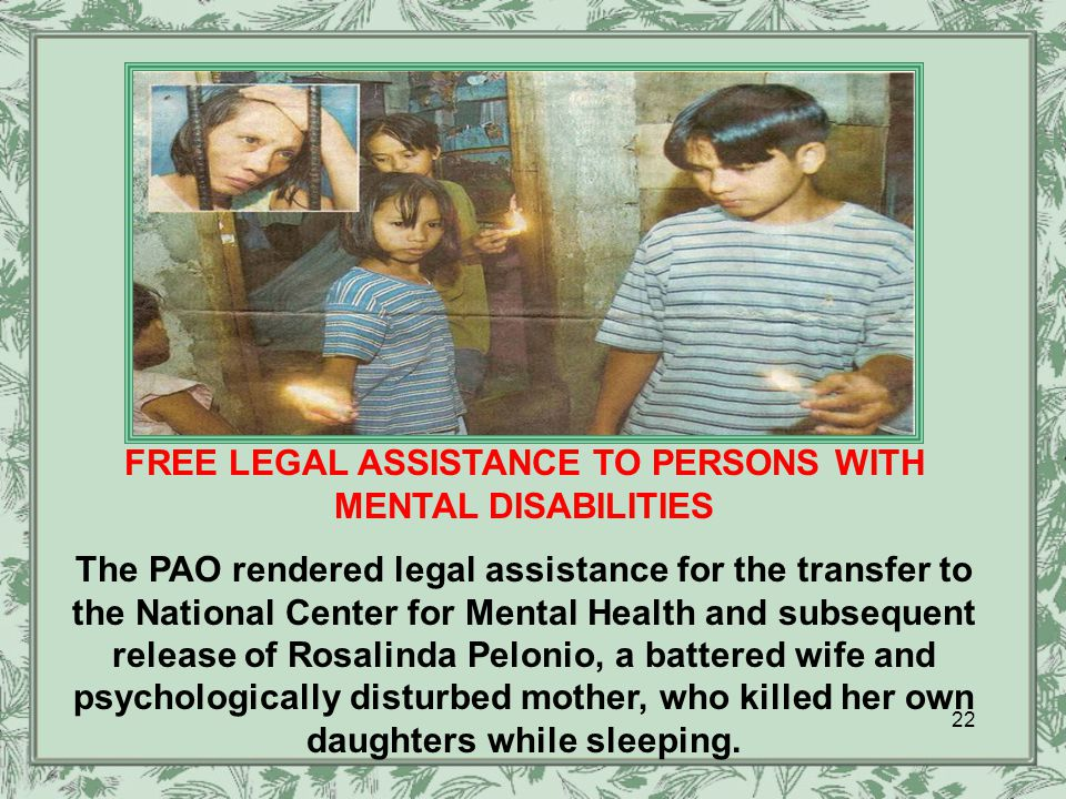 FREE LEGAL ASSISTANCE TO PERSONS WITH MENTAL DISABILITIES The PAO rendered legal assistance for the transfer to the National Center for Mental Health and subsequent release of Rosalinda Pelonio, a battered wife and psychologically disturbed mother, who killed her own daughters while sleeping.