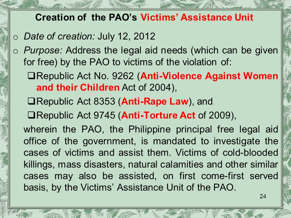 Creation of the PAO's Victims' Assistance Unit o Date of creation: July 12, 2012 o Purpose: Address the legal aid needs (which can be given for free) by the PAO to victims of the violation of:  Republic Act No.
