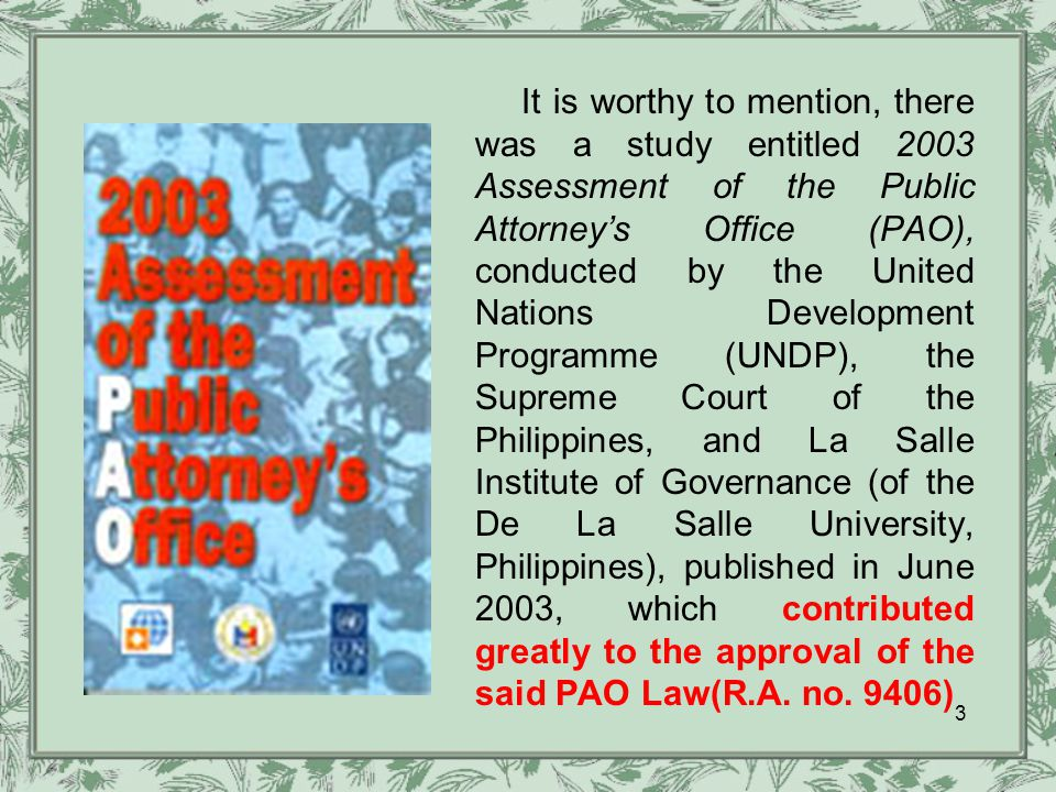 It is worthy to mention, there was a study entitled 2003 Assessment of the Public Attorney's Office (PAO), conducted by the United Nations Development Programme (UNDP), the Supreme Court of the Philippines, and La Salle Institute of Governance (of the De La Salle University, Philippines), published in June 2003, which contributed greatly to the approval of the said PAO Law(R.A.