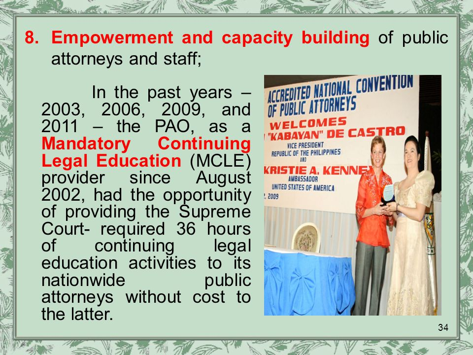 8.Empowerment and capacity building of public attorneys and staff; In the past years – 2003, 2006, 2009, and 2011 – the PAO, as a Mandatory Continuing Legal Education (MCLE) provider since August 2002, had the opportunity of providing the Supreme Court- required 36 hours of continuing legal education activities to its nationwide public attorneys without cost to the latter.