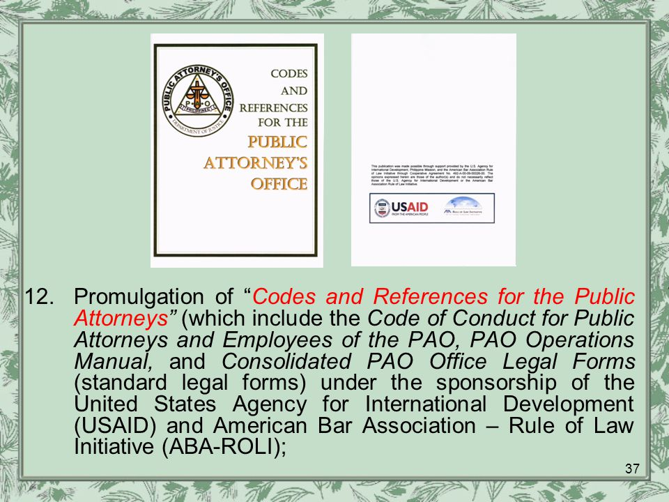 12.Promulgation of Codes and References for the Public Attorneys (which include the Code of Conduct for Public Attorneys and Employees of the PAO, PAO Operations Manual, and Consolidated PAO Office Legal Forms (standard legal forms) under the sponsorship of the United States Agency for International Development (USAID) and American Bar Association – Rule of Law Initiative (ABA-ROLI); 37