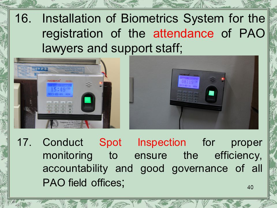 16.Installation of Biometrics System for the registration of the attendance of PAO lawyers and support staff; 17.Conduct Spot Inspection for proper monitoring to ensure the efficiency, accountability and good governance of all PAO field offices ; 40