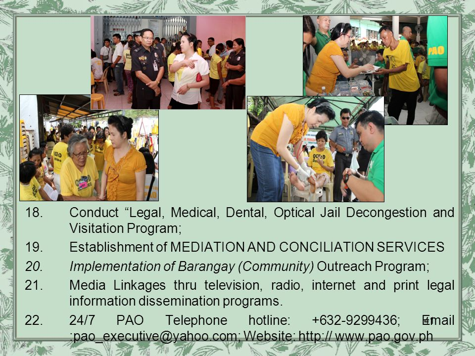18.Conduct Legal, Medical, Dental, Optical Jail Decongestion and Visitation Program; 19.Establishment of MEDIATION AND CONCILIATION SERVICES 20.Implementation of Barangay (Community) Outreach Program; 21.Media Linkages thru television, radio, internet and print legal information dissemination programs.