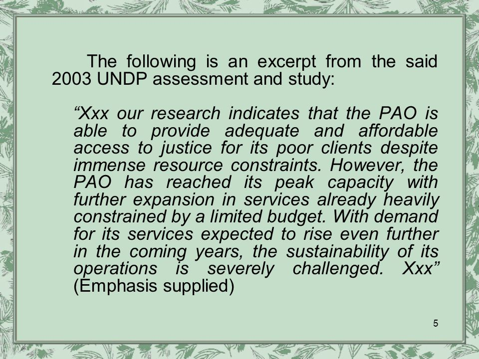 The following is an excerpt from the said 2003 UNDP assessment and study: Xxx our research indicates that the PAO is able to provide adequate and affordable access to justice for its poor clients despite immense resource constraints.
