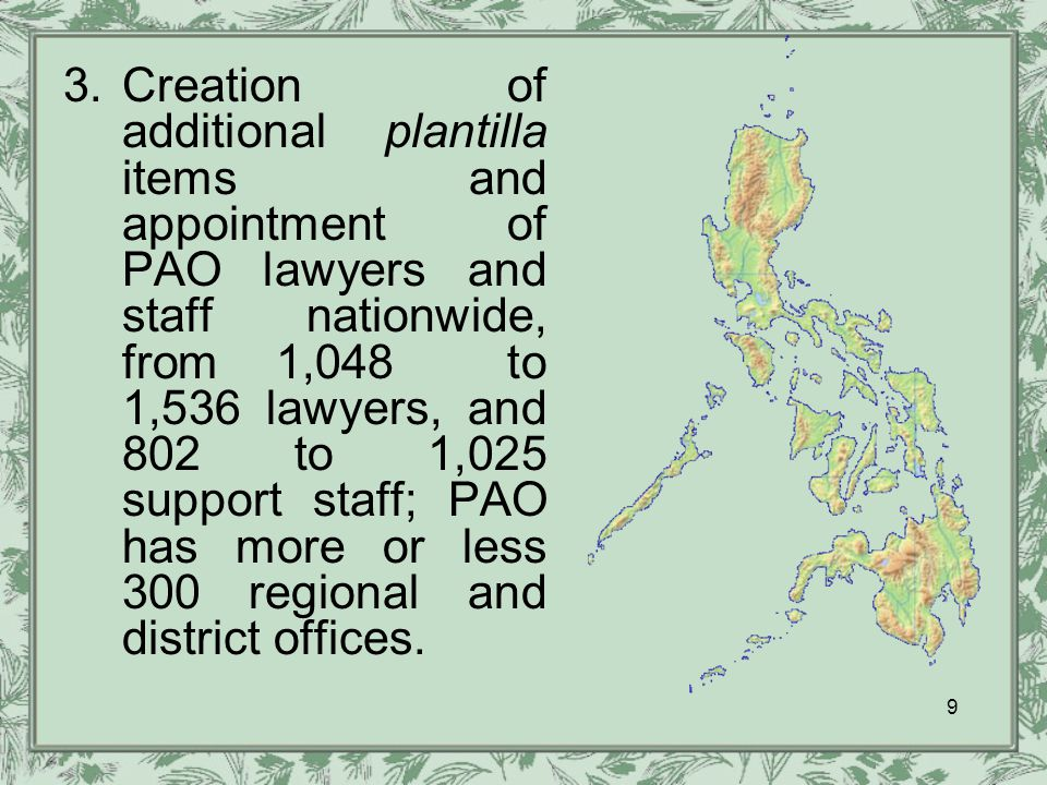 3.Creation of additional plantilla items and appointment of PAO lawyers and staff nationwide, from 1,048 to 1,536 lawyers, and 802 to 1,025 support staff; PAO has more or less 300 regional and district offices.