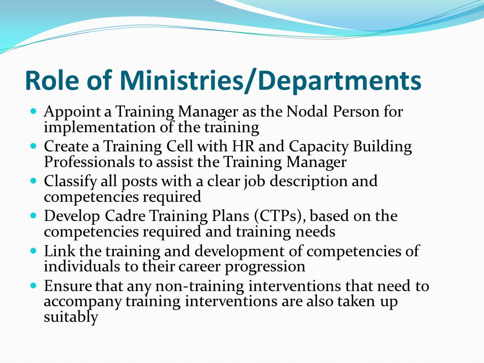 Role of Ministries/Departments Appoint a Training Manager as the Nodal Person for implementation of the training Create a Training Cell with HR and Capacity Building Professionals to assist the Training Manager Classify all posts with a clear job description and competencies required Develop Cadre Training Plans (CTPs), based on the competencies required and training needs Link the training and development of competencies of individuals to their career progression Ensure that any non‐training interventions that need to accompany training interventions are also taken up suitably