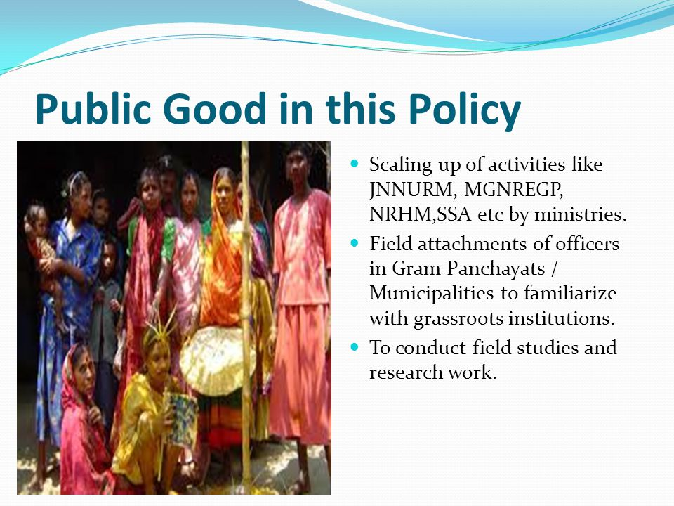 Public Good in this Policy Scaling up of activities like JNNURM, MGNREGP, NRHM,SSA etc by ministries.