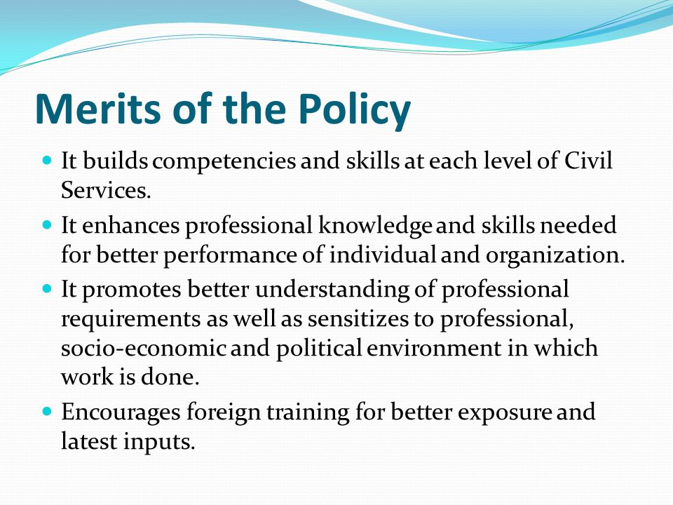 Merits of the Policy It builds competencies and skills at each level of Civil Services.
