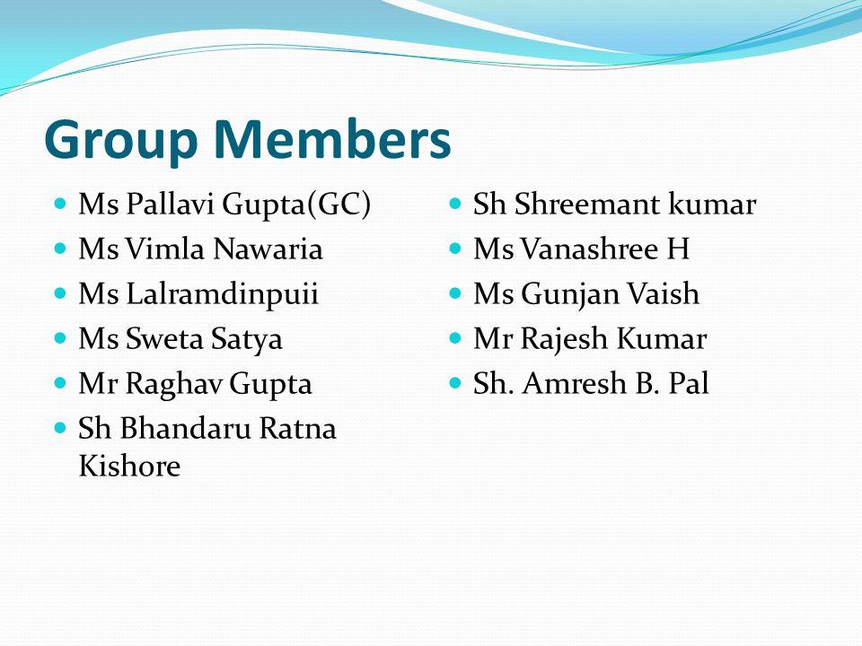 Group Members Ms Pallavi Gupta(GC) Ms Vimla Nawaria Ms Lalramdinpuii Ms Sweta Satya Mr Raghav Gupta Sh Bhandaru Ratna Kishore Sh Shreemant kumar Ms Vanashree H Ms Gunjan Vaish Mr Rajesh Kumar Sh.