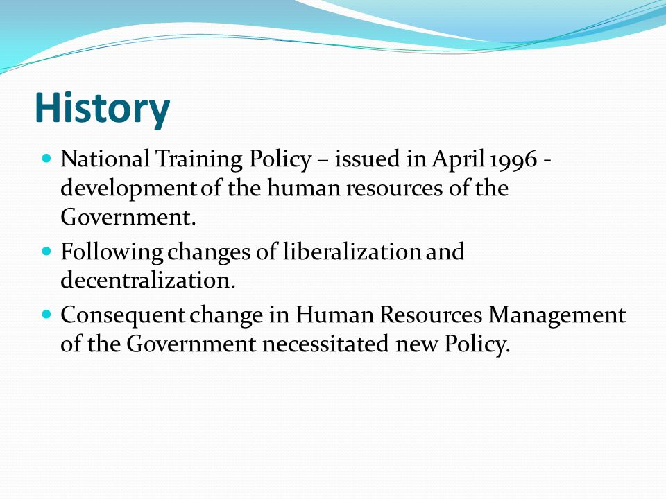 History National Training Policy – issued in April 1996 - development of the human resources of the Government.