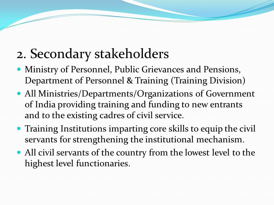 2. Secondary stakeholders Ministry of Personnel, Public Grievances and Pensions, Department of Personnel & Training (Training Division) All Ministries