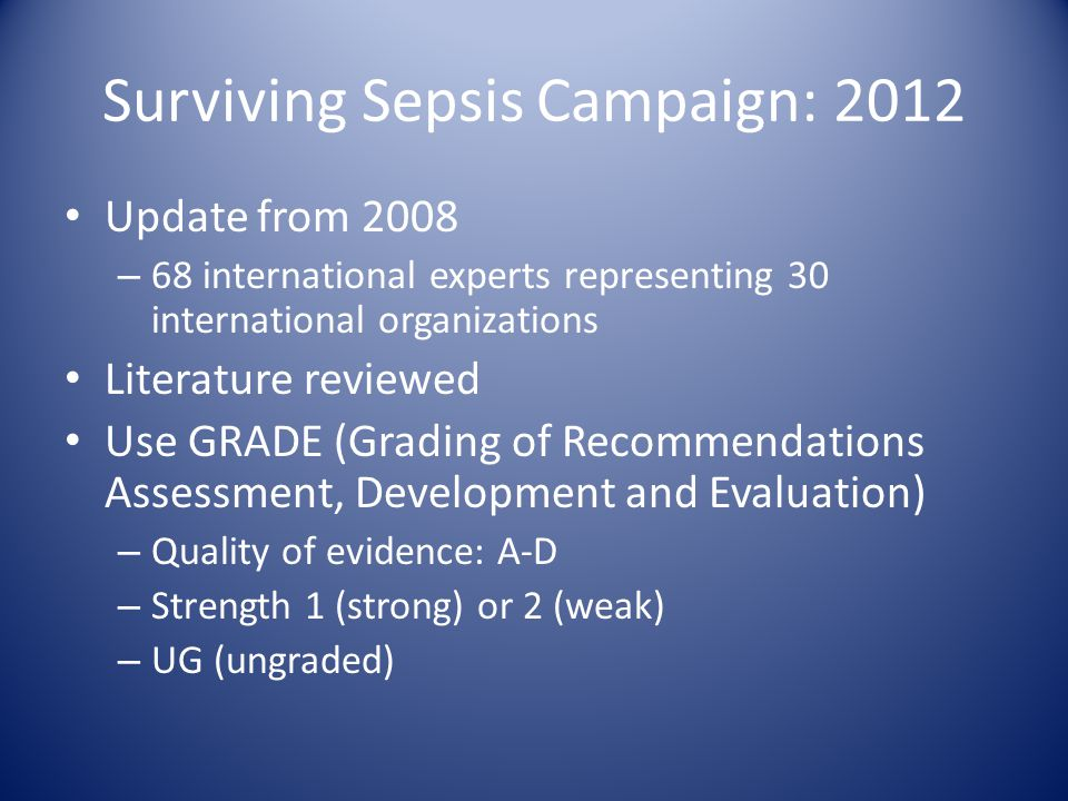 Surviving Sepsis Campaign: 2012 Update from 2008 – 68 international experts representing 30 international organizations Literature reviewed Use GRADE (Grading of Recommendations Assessment, Development and Evaluation) – Quality of evidence: A-D – Strength 1 (strong) or 2 (weak) – UG (ungraded)