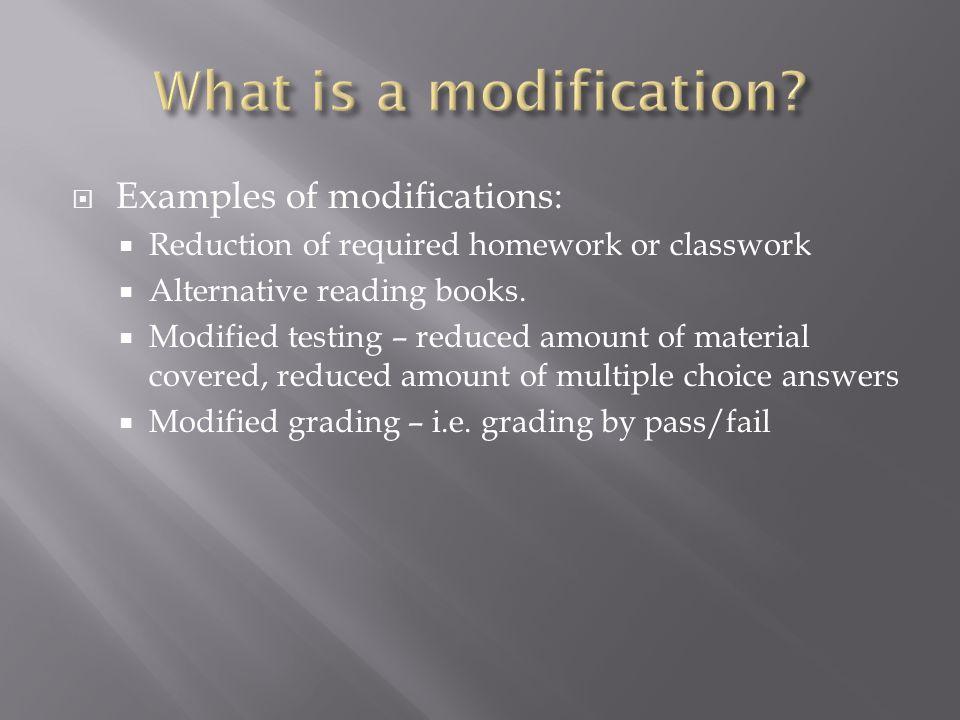  Examples of modifications:  Reduction of required homework or classwork  Alternative reading books.