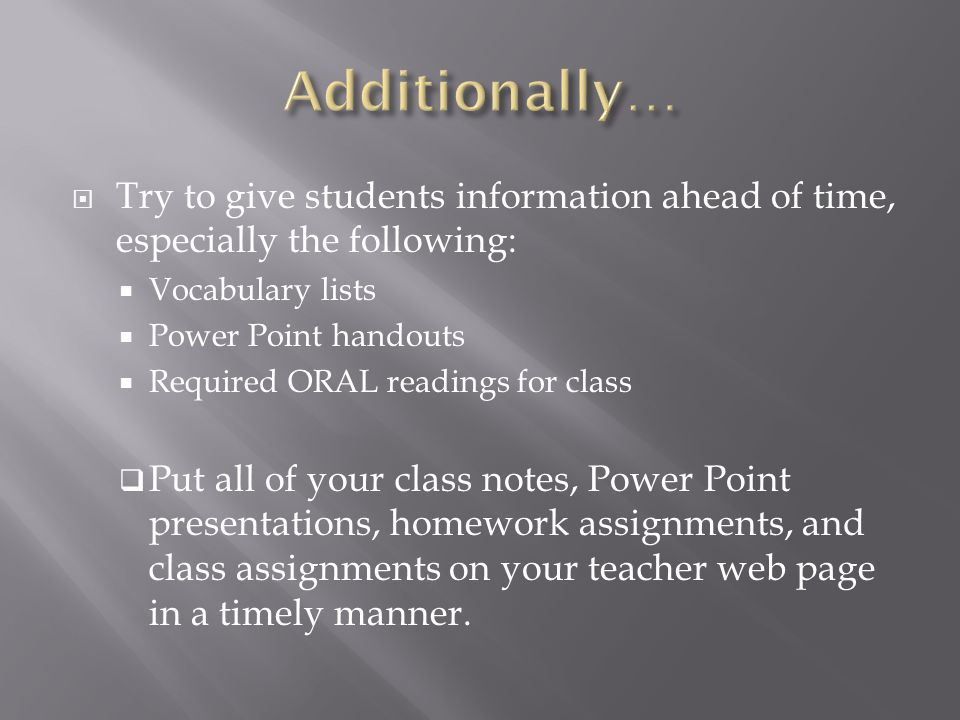  Try to give students information ahead of time, especially the following:  Vocabulary lists  Power Point handouts  Required ORAL readings for class  Put all of your class notes, Power Point presentations, homework assignments, and class assignments on your teacher web page in a timely manner.