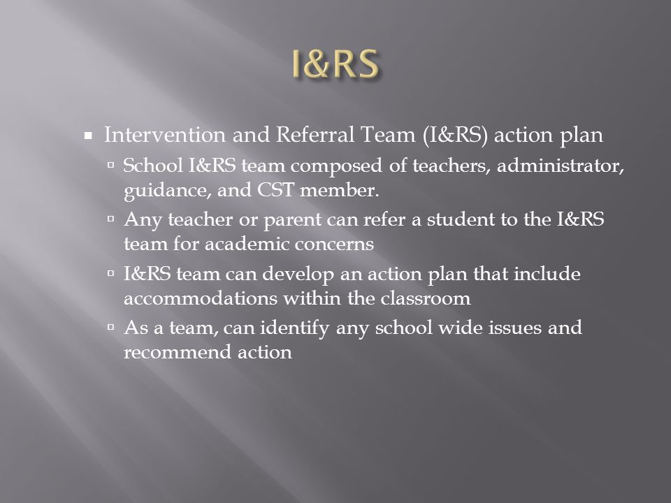  Intervention and Referral Team (I&RS) action plan  School I&RS team composed of teachers, administrator, guidance, and CST member.  Any teacher or