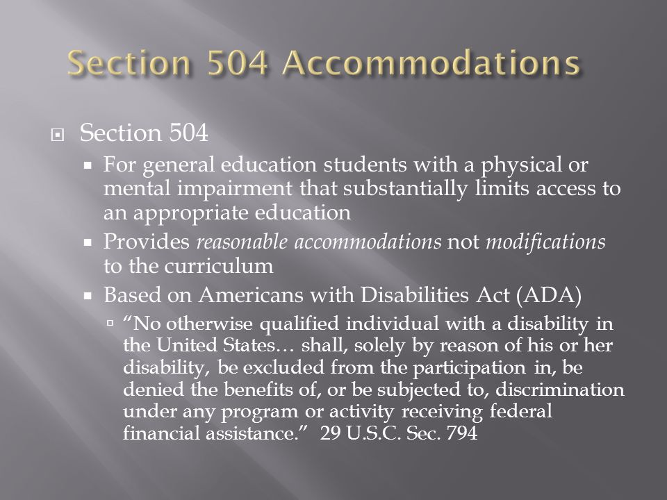  Section 504  For general education students with a physical or mental impairment that substantially limits access to an appropriate education  Provides reasonable accommodations not modifications to the curriculum  Based on Americans with Disabilities Act (ADA)  No otherwise qualified individual with a disability in the United States… shall, solely by reason of his or her disability, be excluded from the participation in, be denied the benefits of, or be subjected to, discrimination under any program or activity receiving federal financial assistance. 29 U.S.C.
