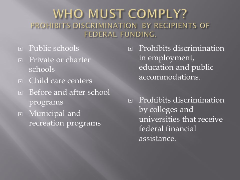  Public schools  Private or charter schools  Child care centers  Before and after school programs  Municipal and recreation programs  Prohibits discrimination in employment, education and public accommodations.