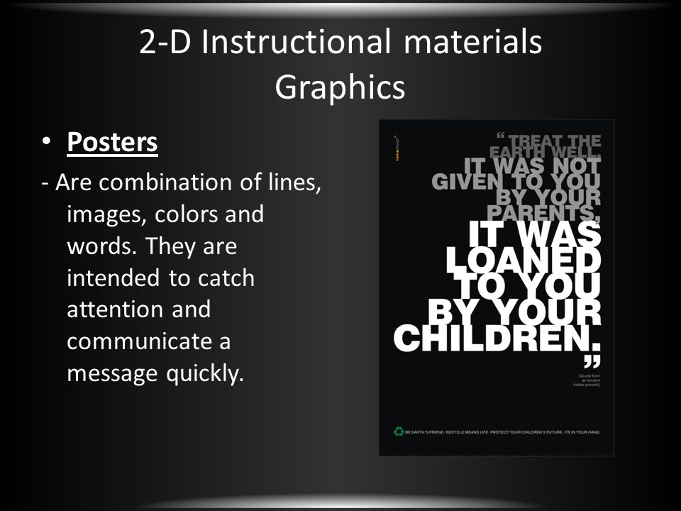 2-D Instructional materials Graphics Posters - Are combination of lines, images, colors and words. They are intended to catch attention and communicat