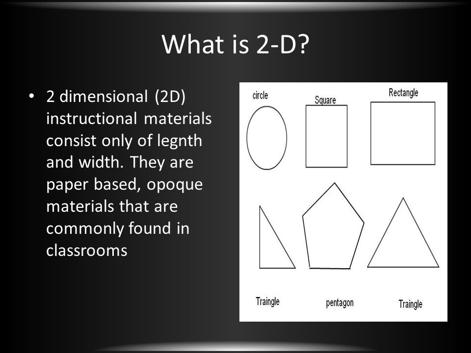 What is 2-D? 2 dimensional (2D) instructional materials consist only of legnth and width. They are paper based, opoque materials that are commonly fou