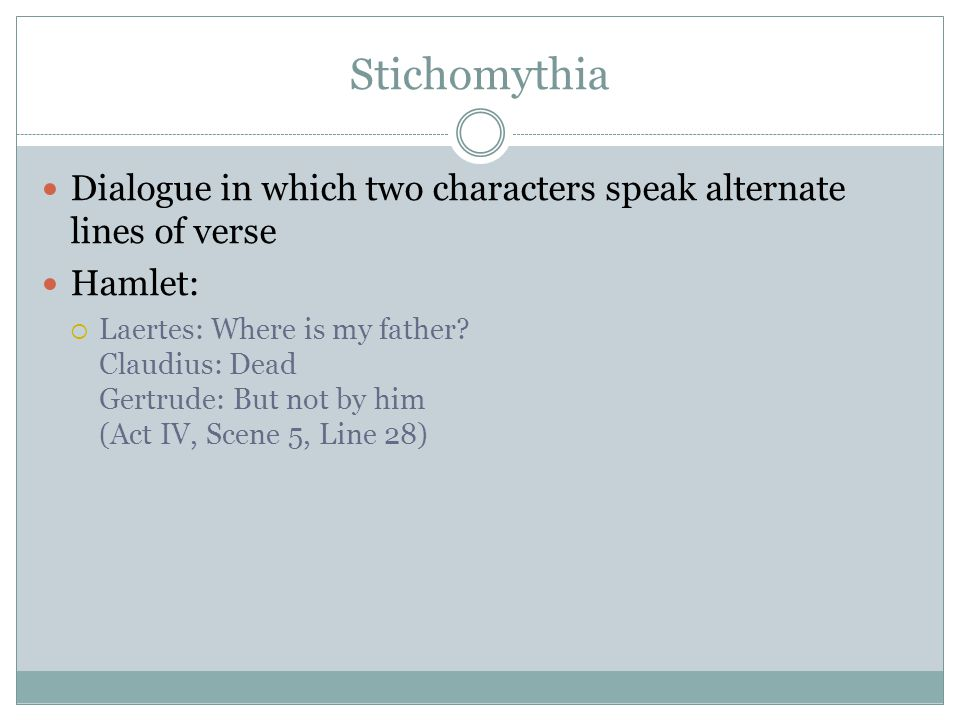 Stichomythia Dialogue in which two characters speak alternate lines of verse Hamlet:  Laertes: Where is my father.