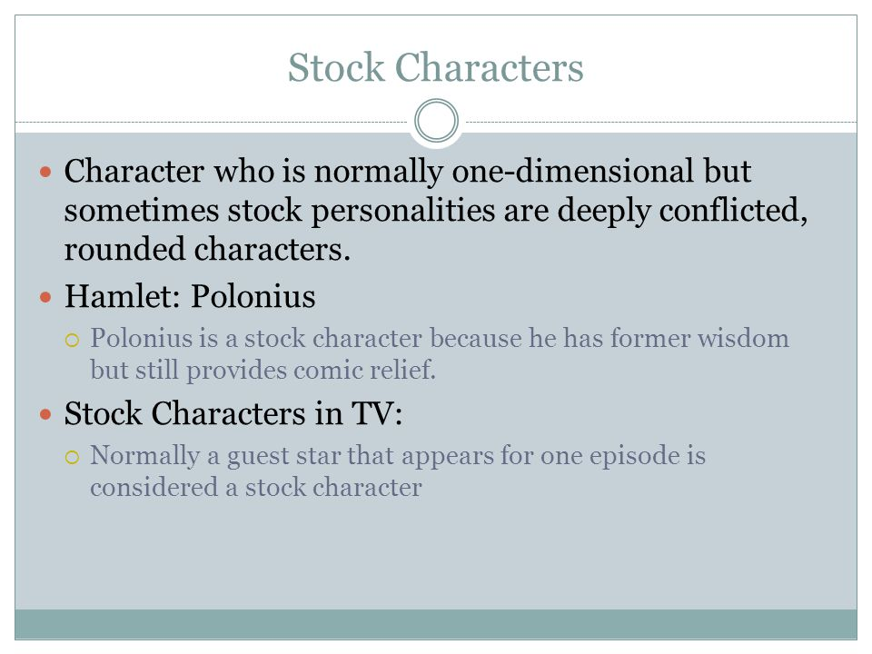 Stock Characters Character who is normally one-dimensional but sometimes stock personalities are deeply conflicted, rounded characters.