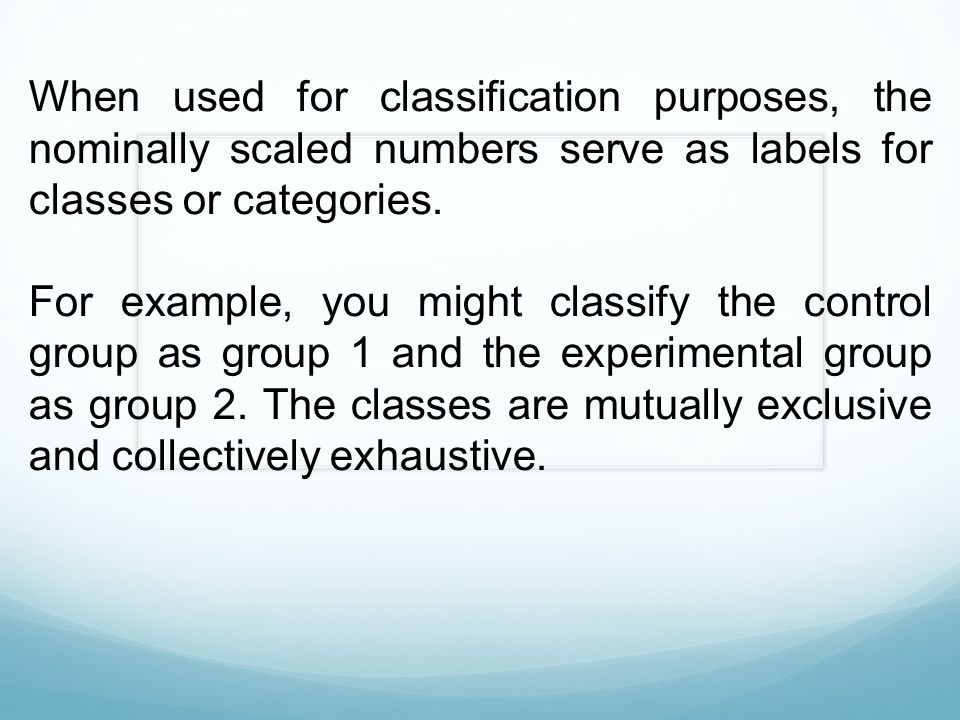 When used for classification purposes, the nominally scaled numbers serve as labels for classes or categories. For example, you might classify the con
