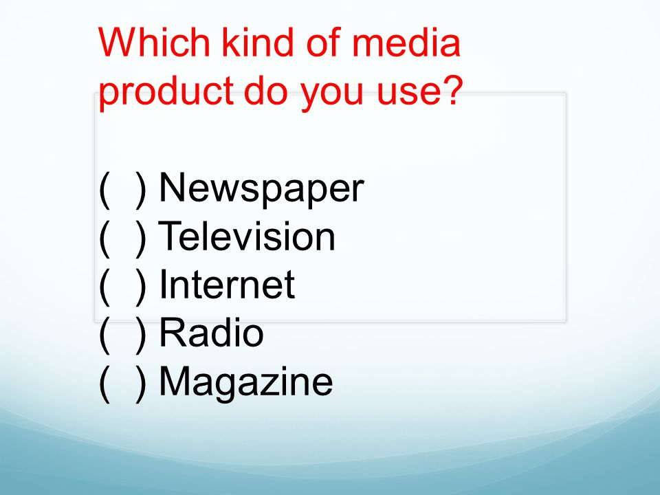 Which kind of media product do you use? ( ) Newspaper ( ) Television ( ) Internet ( ) Radio ( ) Magazine