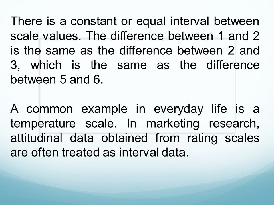 There is a constant or equal interval between scale values. The difference between 1 and 2 is the same as the difference between 2 and 3, which is the