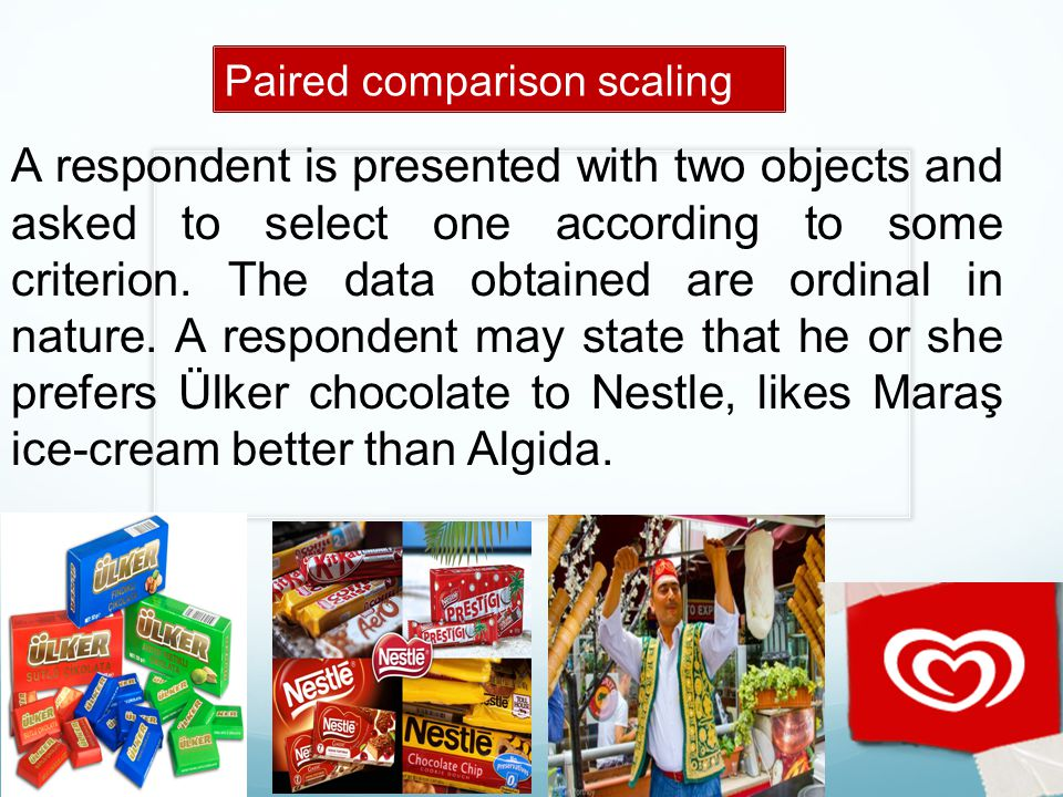 Paired comparison scaling A respondent is presented with two objects and asked to select one according to some criterion. The data obtained are ordina