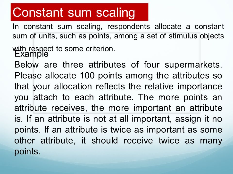 In constant sum scaling, respondents allocate a constant sum of units, such as points, among a set of stimulus objects with respect to some criterion.