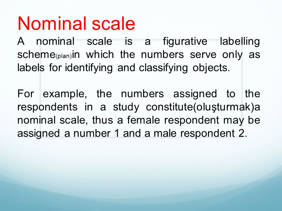 Nominal scale A nominal scale is a figurative labelling scheme (plan) in which the numbers serve only as labels for identifying and classifying object