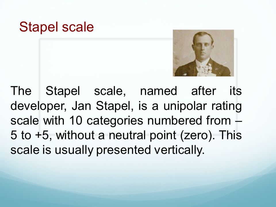 The Stapel scale, named after its developer, Jan Stapel, is a unipolar rating scale with 10 categories numbered from – 5 to +5, without a neutral poin